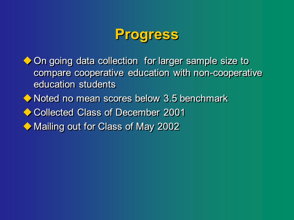 Progress  On going data collection for larger sample size to compare cooperative education with non-cooperative education students  Noted no mean scores below 3.5 benchmark  Collected Class of December 2001  Mailing out for Class of May 2002  On going data collection for larger sample size to compare cooperative education with non-cooperative education students  Noted no mean scores below 3.5 benchmark  Collected Class of December 2001  Mailing out for Class of May 2002