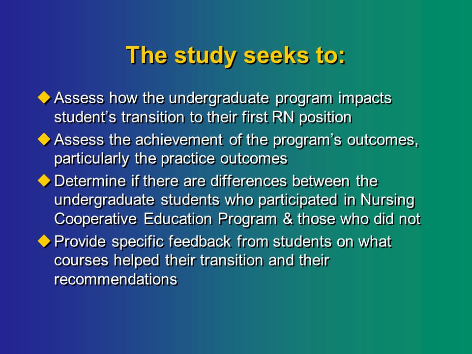 The study seeks to:  Assess how the undergraduate program impacts student's transition to their first RN position  Assess the achievement of the program's outcomes, particularly the practice outcomes  Determine if there are differences between the undergraduate students who participated in Nursing Cooperative Education Program & those who did not  Provide specific feedback from students on what courses helped their transition and their recommendations  Assess how the undergraduate program impacts student's transition to their first RN position  Assess the achievement of the program's outcomes, particularly the practice outcomes  Determine if there are differences between the undergraduate students who participated in Nursing Cooperative Education Program & those who did not  Provide specific feedback from students on what courses helped their transition and their recommendations