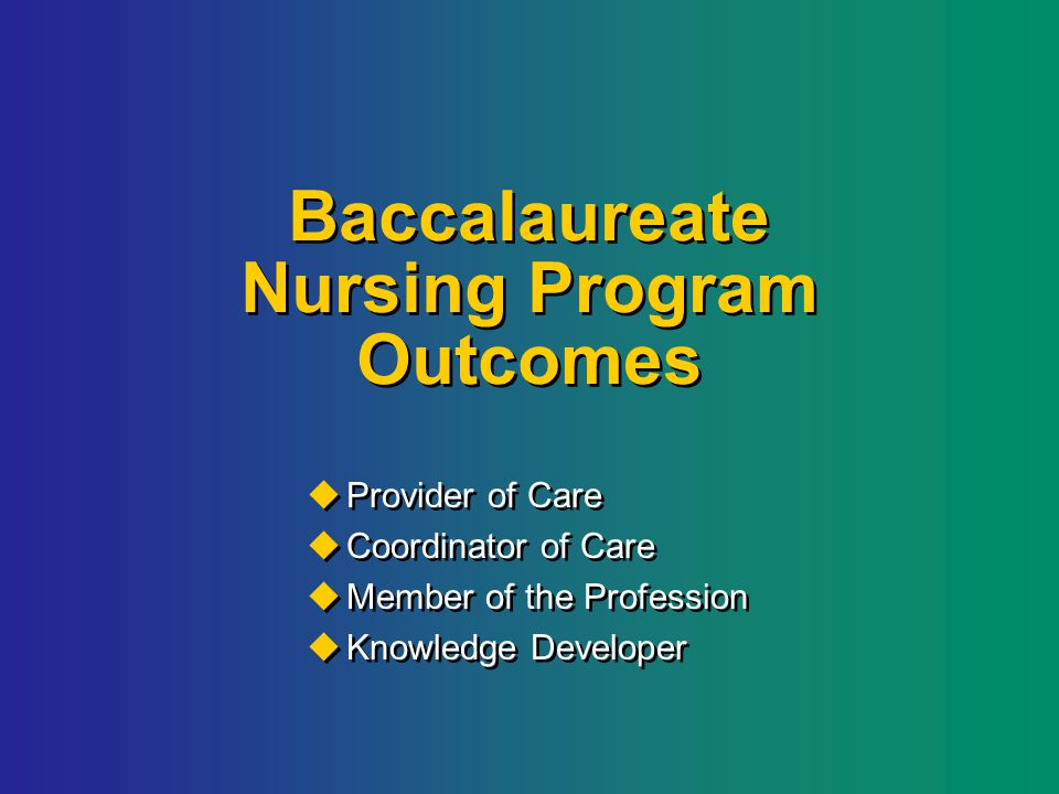 Baccalaureate Nursing Program Outcomes  Provider of Care  Coordinator of Care  Member of the Profession  Knowledge Developer  Provider of Care  Coordinator of Care  Member of the Profession  Knowledge Developer
