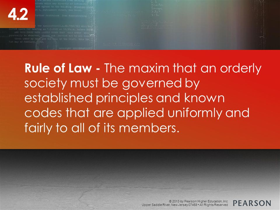 © 2013 by Pearson Higher Education, Inc Upper Saddle River, New Jersey 07458 All Rights Reserved 4.2 Rule of Law - The maxim that an orderly society must be governed by established principles and known codes that are applied uniformly and fairly to all of its members.