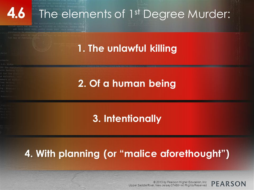 © 2013 by Pearson Higher Education, Inc Upper Saddle River, New Jersey 07458 All Rights Reserved The elements of 1 st Degree Murder: 4.6 1.
