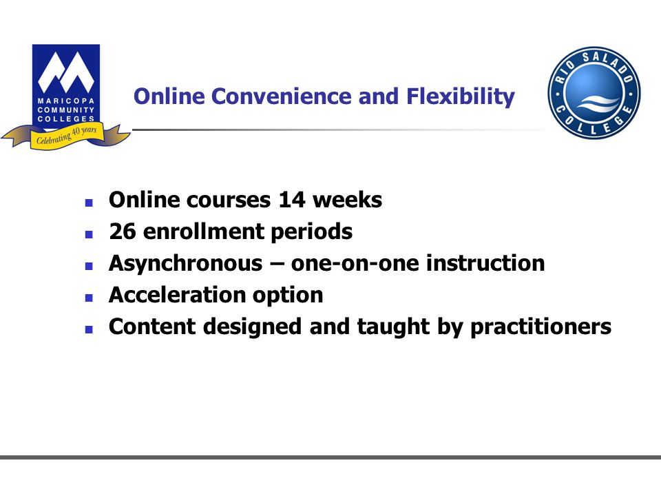 Online Convenience and Flexibility Online courses 14 weeks 26 enrollment periods Asynchronous – one-on-one instruction Acceleration option Content designed and taught by practitioners