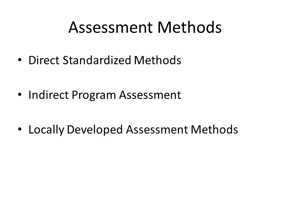 Assessment Methods Direct Standardized Methods Indirect Program Assessment Locally Developed Assessment Methods