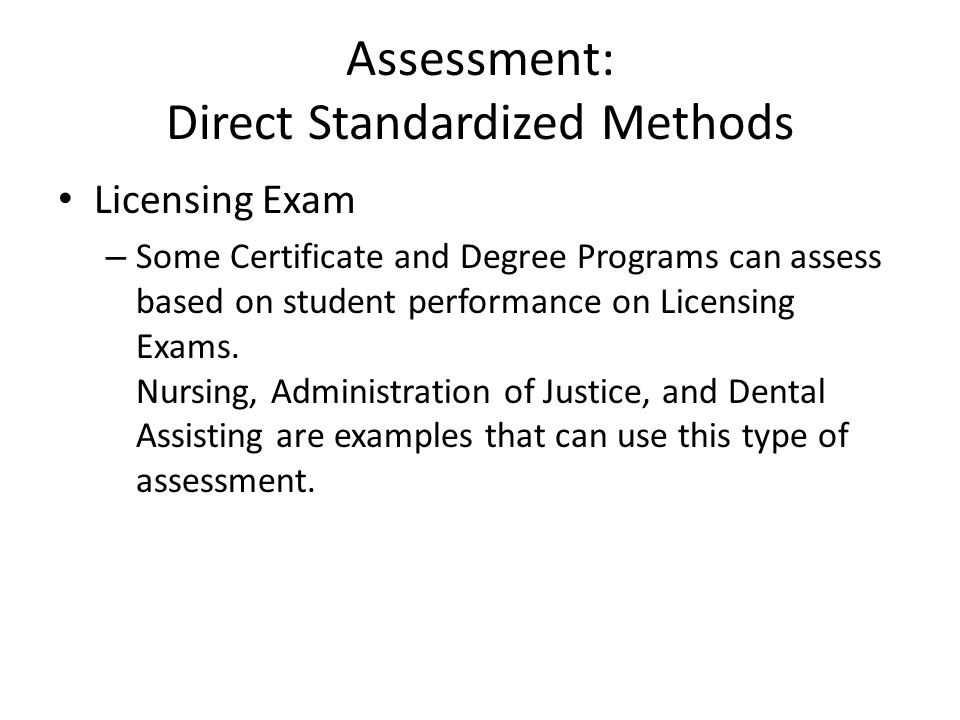Assessment: Direct Standardized Methods Licensing Exam – Some Certificate and Degree Programs can assess based on student performance on Licensing Exams.