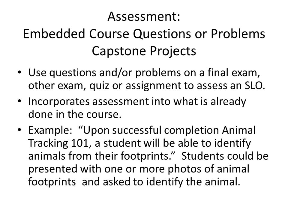 Assessment: Embedded Course Questions or Problems Capstone Projects Use questions and/or problems on a final exam, other exam, quiz or assignment to assess an SLO.