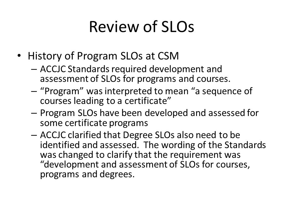 Review of SLOs History of Program SLOs at CSM – ACCJC Standards required development and assessment of SLOs for programs and courses.