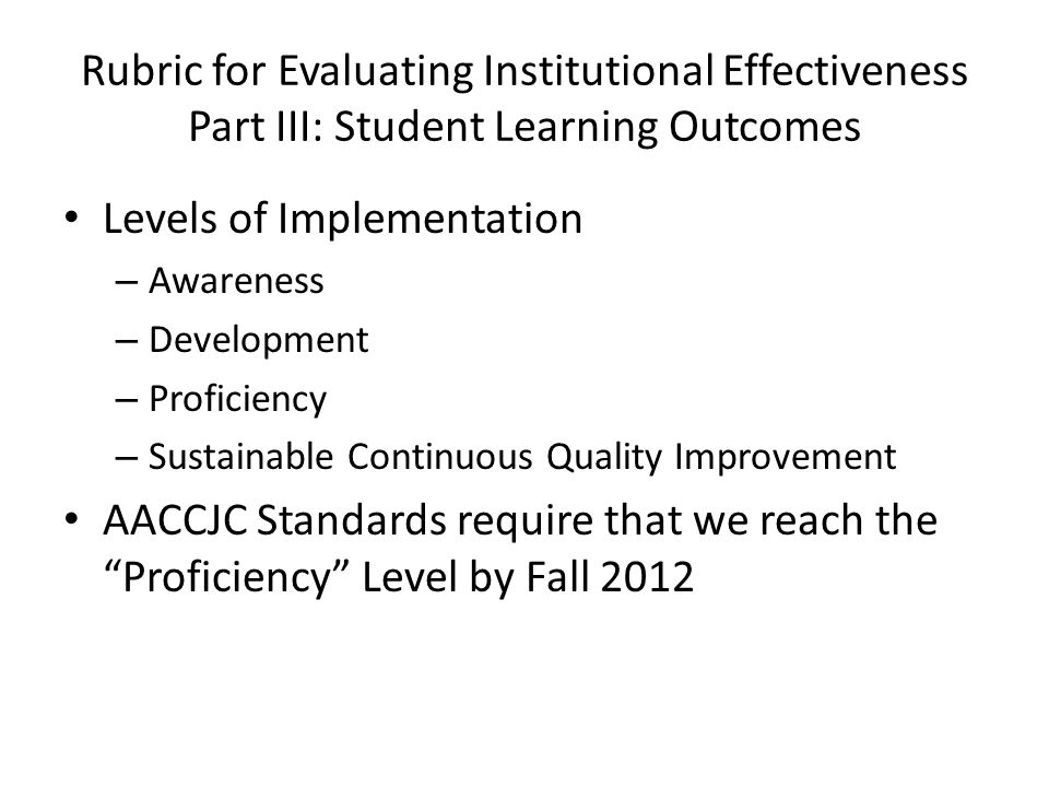 Rubric for Evaluating Institutional Effectiveness Part III: Student Learning Outcomes Levels of Implementation – Awareness – Development – Proficiency – Sustainable Continuous Quality Improvement AACCJC Standards require that we reach the Proficiency Level by Fall 2012