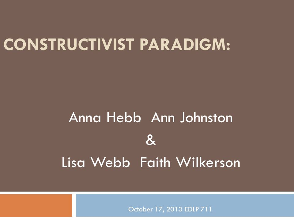 CONSTRUCTIVIST PARADIGM: Anna Hebb Ann Johnston & Lisa Webb Faith Wilkerson October 17, 2013 EDLP 711
