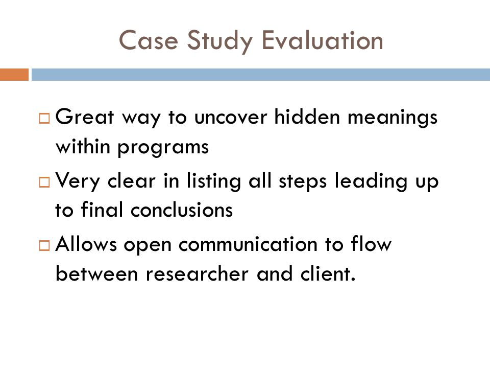 Case Study Evaluation  Great way to uncover hidden meanings within programs  Very clear in listing all steps leading up to final conclusions  Allows open communication to flow between researcher and client.