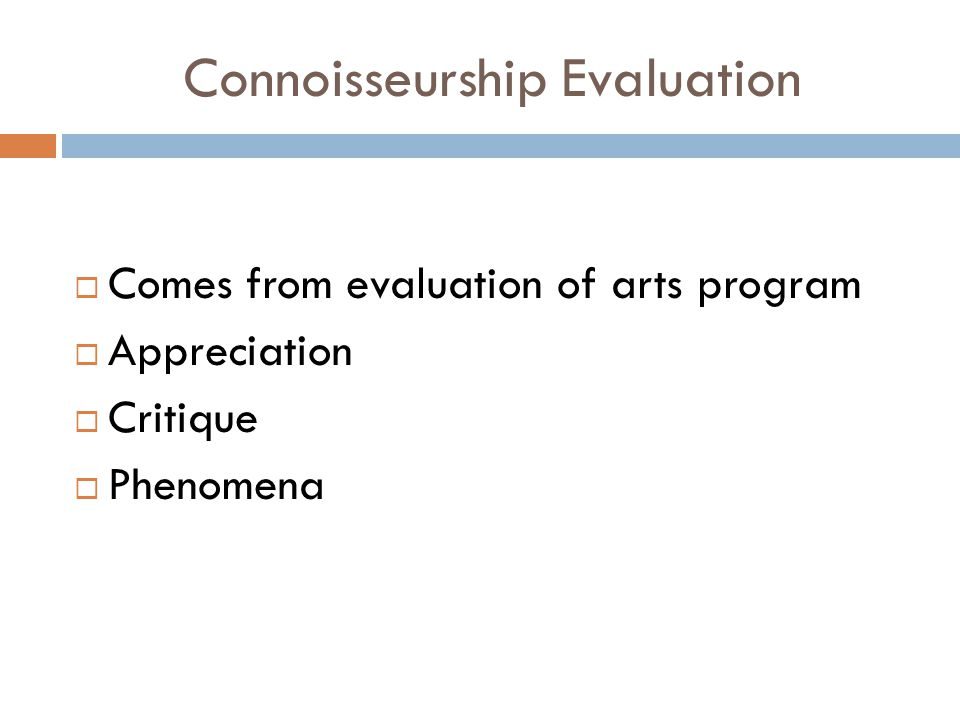 Connoisseurship Evaluation  Comes from evaluation of arts program  Appreciation  Critique  Phenomena