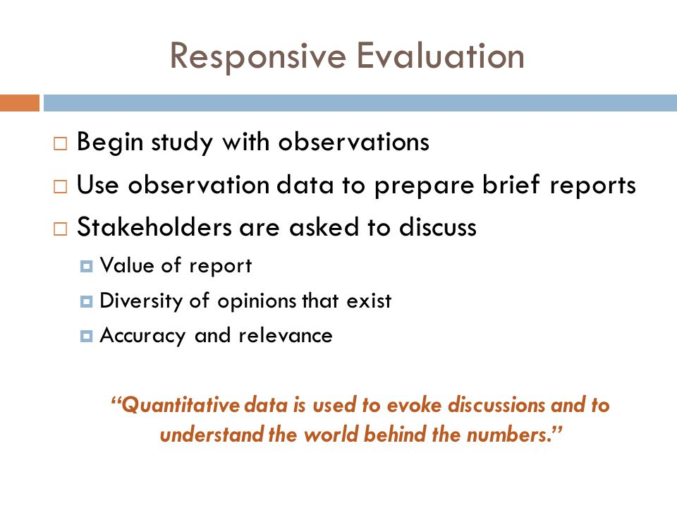Responsive Evaluation  Begin study with observations  Use observation data to prepare brief reports  Stakeholders are asked to discuss  Value of report  Diversity of opinions that exist  Accuracy and relevance Quantitative data is used to evoke discussions and to understand the world behind the numbers.