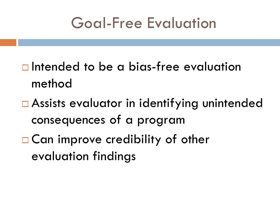 Goal-Free Evaluation  Intended to be a bias-free evaluation method  Assists evaluator in identifying unintended consequences of a program  Can improve credibility of other evaluation findings