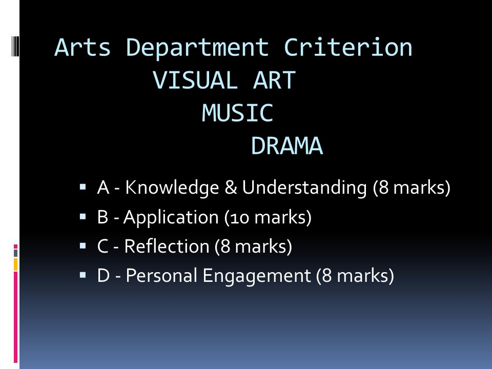 Arts Department Criterion VISUAL ART MUSIC DRAMA  A - Knowledge & Understanding (8 marks)  B - Application (10 marks)  C - Reflection (8 marks)  D - Personal Engagement (8 marks)