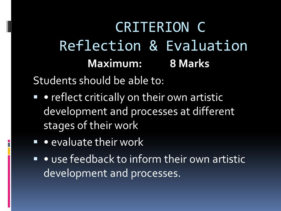 CRITERION C Reflection & Evaluation Maximum: 8 Marks Students should be able to:  reflect critically on their own artistic development and processes at different stages of their work  evaluate their work  use feedback to inform their own artistic development and processes.
