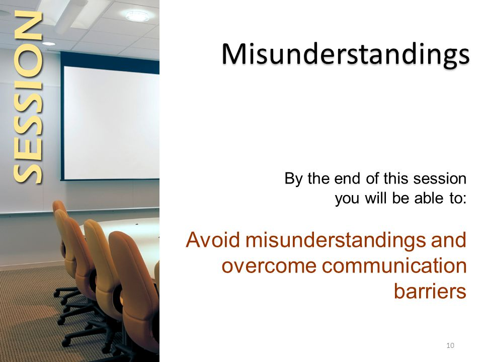 By the end of this session you will be able to: Avoid misunderstandings and overcome communication barriers Misunderstandings 10