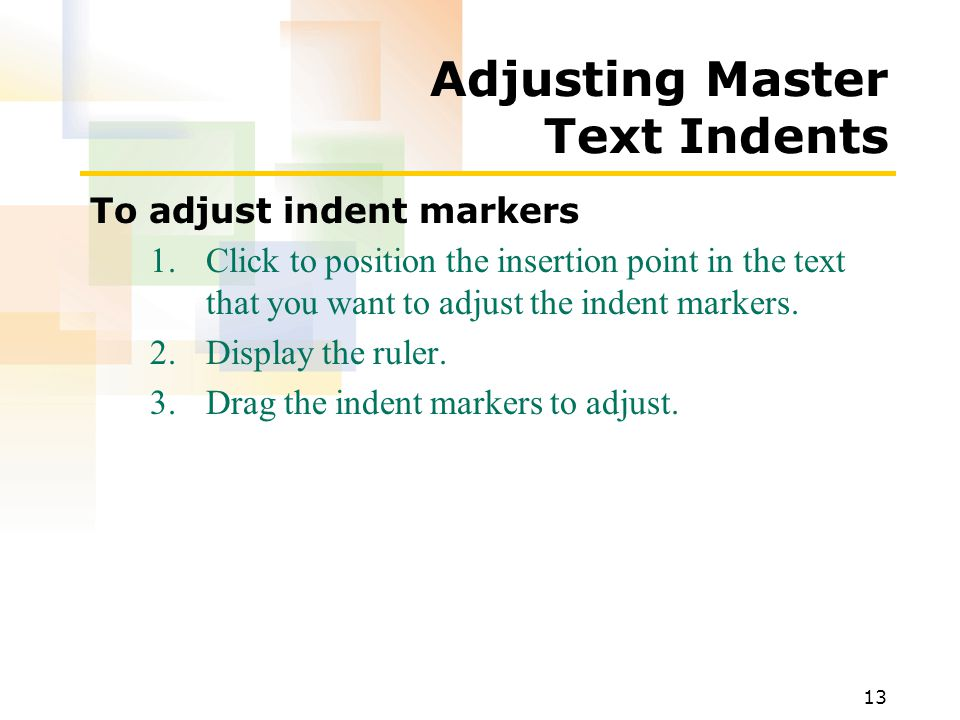 13 Adjusting Master Text Indents To adjust indent markers 1.Click to position the insertion point in the text that you want to adjust the indent marke