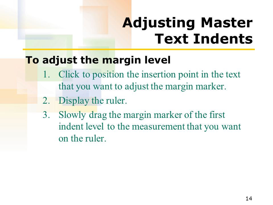 14 Adjusting Master Text Indents To adjust the margin level 1.Click to position the insertion point in the text that you want to adjust the margin mar