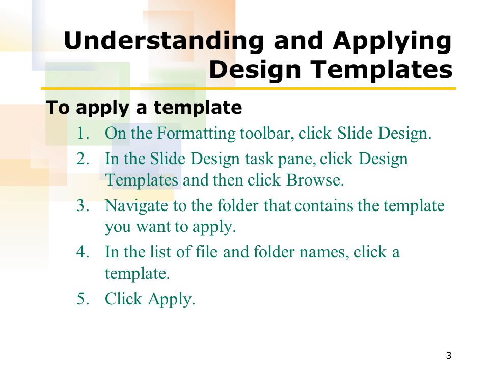 3 Understanding and Applying Design Templates To apply a template 1.On the Formatting toolbar, click Slide Design.