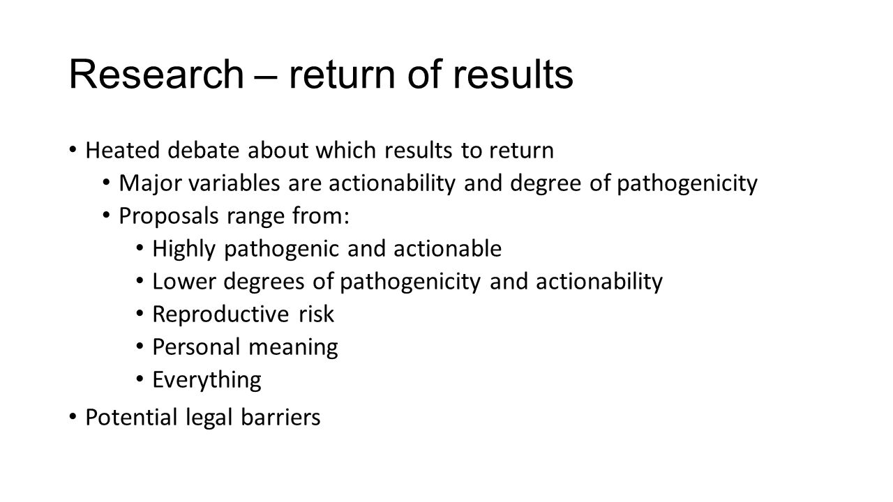Research – return of results Heated debate about which results to return Major variables are actionability and degree of pathogenicity Proposals range from: Highly pathogenic and actionable Lower degrees of pathogenicity and actionability Reproductive risk Personal meaning Everything Potential legal barriers