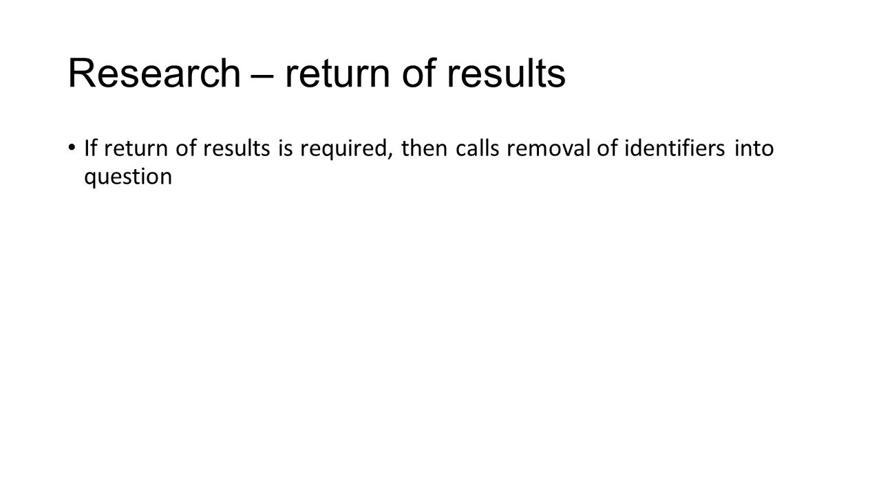 Research – return of results If return of results is required, then calls removal of identifiers into question