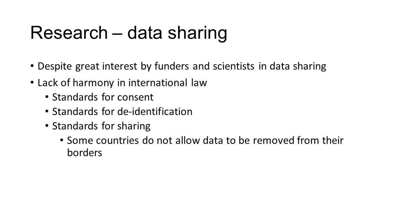Research – data sharing Despite great interest by funders and scientists in data sharing Lack of harmony in international law Standards for consent Standards for de-identification Standards for sharing Some countries do not allow data to be removed from their borders