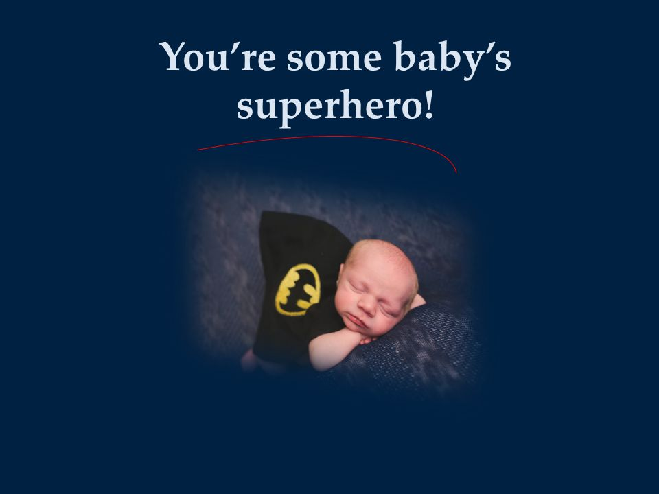 You're some baby's superhero!