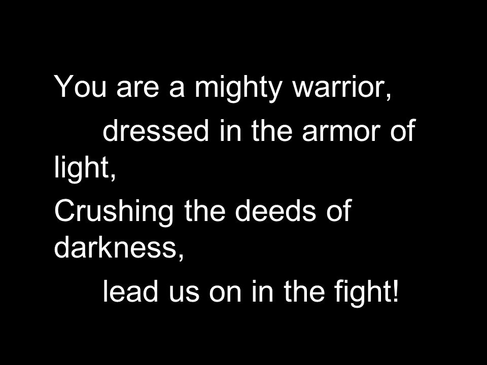 You are a mighty warrior, dressed in the armor of light, Crushing the deeds of darkness, lead us on in the fight!