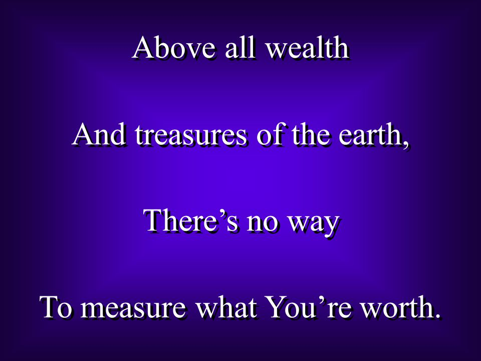 Above all wealth And treasures of the earth, There's no way To measure what You're worth.