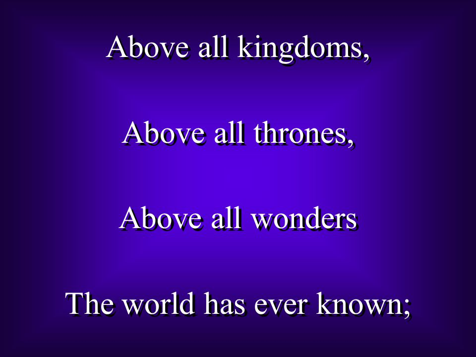 Above all kingdoms, Above all thrones, Above all wonders The world has ever known; Above all kingdoms, Above all thrones, Above all wonders The world