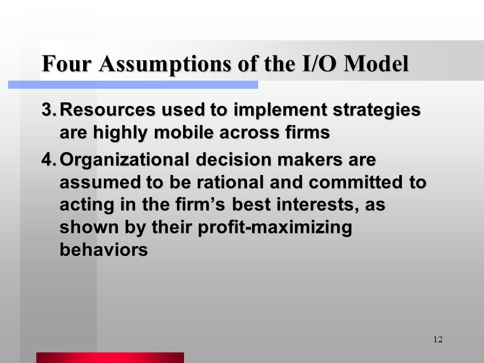 12 Four Assumptions of the I/O Model 3.Resources used to implement strategies are highly mobile across firms 4.Organizational decision makers are assu