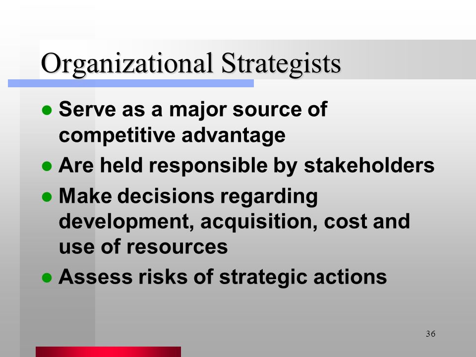 36 Organizational Strategists Serve as a major source of competitive advantage Are held responsible by stakeholders Make decisions regarding developme
