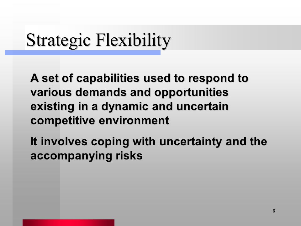 8 Strategic Flexibility A set of capabilities used to respond to various demands and opportunities existing in a dynamic and uncertain competitive env