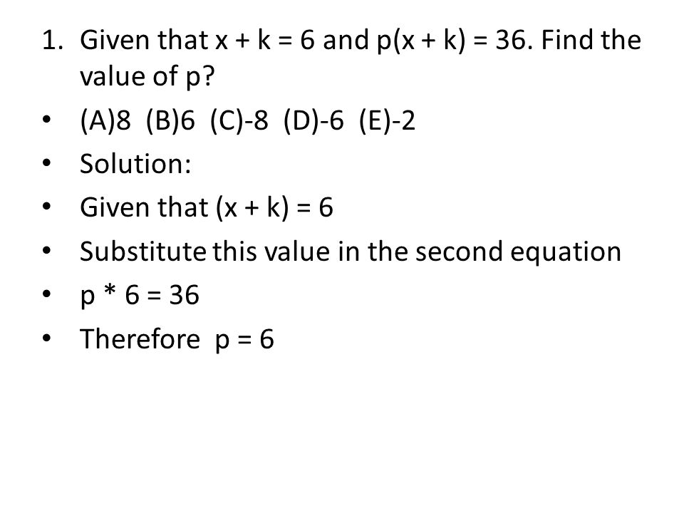 1.Given that x + k = 6 and p(x + k) = 36.Find the value of p.