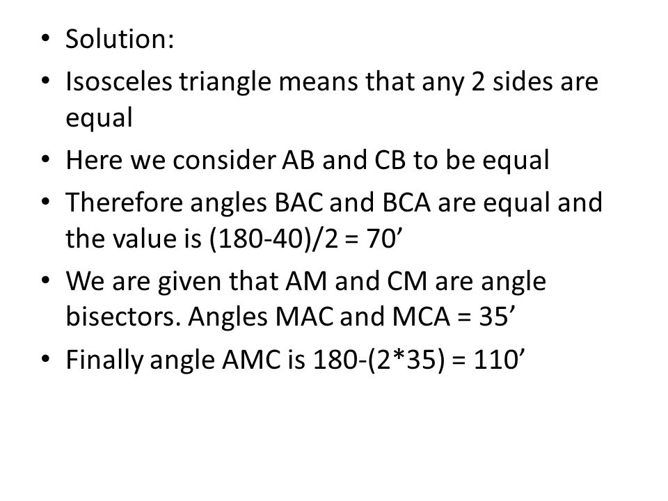 Solution: Isosceles triangle means that any 2 sides are equal Here we consider AB and CB to be equal Therefore angles BAC and BCA are equal and the value is (180-40)/2 = 70' We are given that AM and CM are angle bisectors.