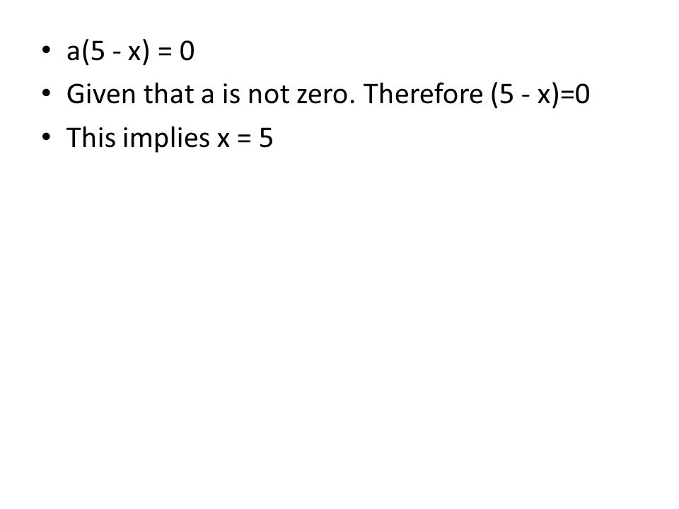 a(5 - x) = 0 Given that a is not zero. Therefore (5 - x)=0 This implies x = 5