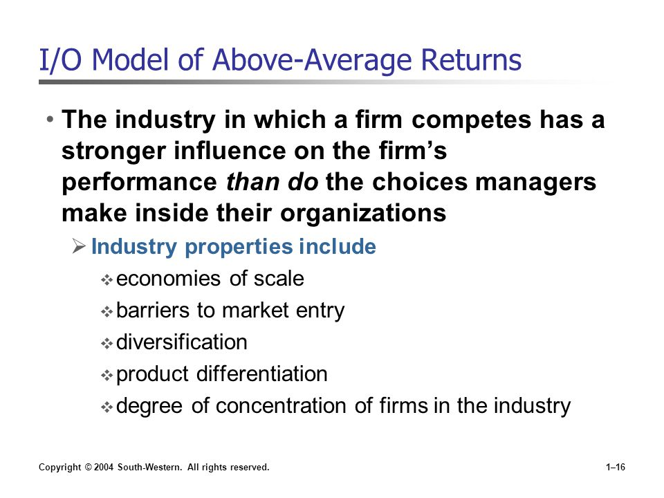 Copyright © 2004 South-Western. All rights reserved.1–16 I/O Model of Above-Average Returns The industry in which a firm competes has a stronger influ