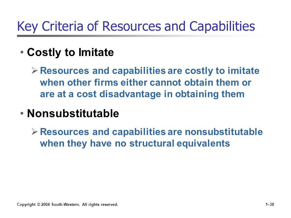 Copyright © 2004 South-Western. All rights reserved.1–38 Key Criteria of Resources and Capabilities Costly to Imitate  Resources and capabilities are