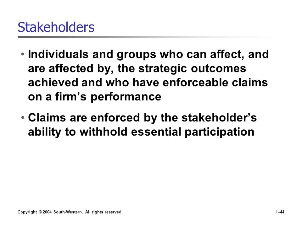 Copyright © 2004 South-Western. All rights reserved.1–44 Stakeholders Individuals and groups who can affect, and are affected by, the strategic outcom