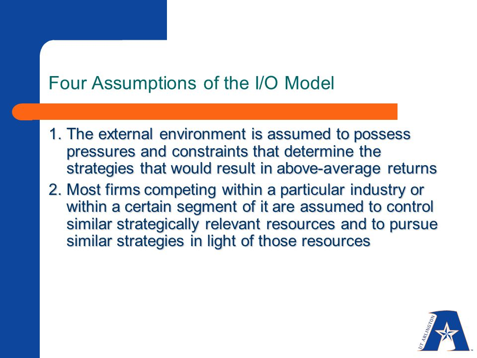 Four Assumptions of the I/O Model 1.The external environment is assumed to possess pressures and constraints that determine the strategies that would result in above-average returns 2.Most firms competing within a particular industry or within a certain segment of it are assumed to control similar strategically relevant resources and to pursue similar strategies in light of those resources