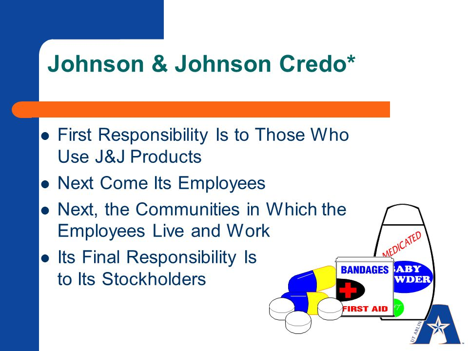 Johnson & Johnson Credo* First Responsibility Is to Those Who Use J&J Products Next Come Its Employees Next, the Communities in Which the Employees Live and Work Its Final Responsibility Is to Its Stockholders