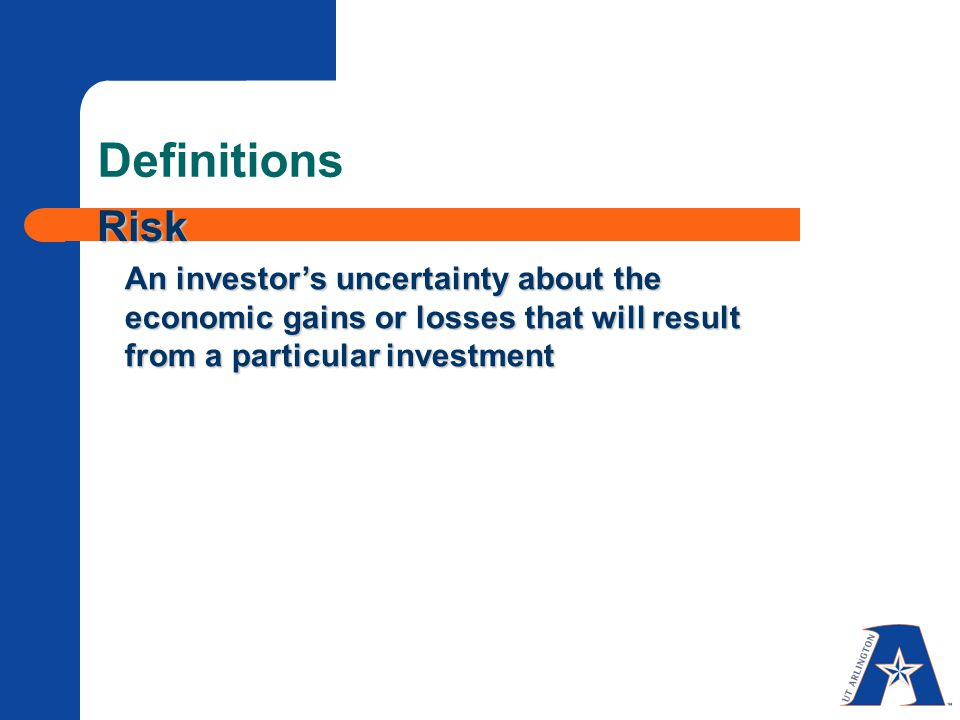 Definitions Risk An investor's uncertainty about the economic gains or losses that will result from a particular investment