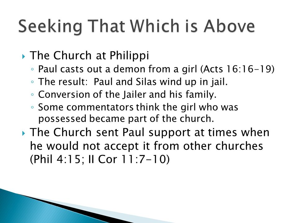  The Church at Philippi ◦ Paul casts out a demon from a girl (Acts 16:16-19) ◦ The result: Paul and Silas wind up in jail. ◦ Conversion of the Jailer