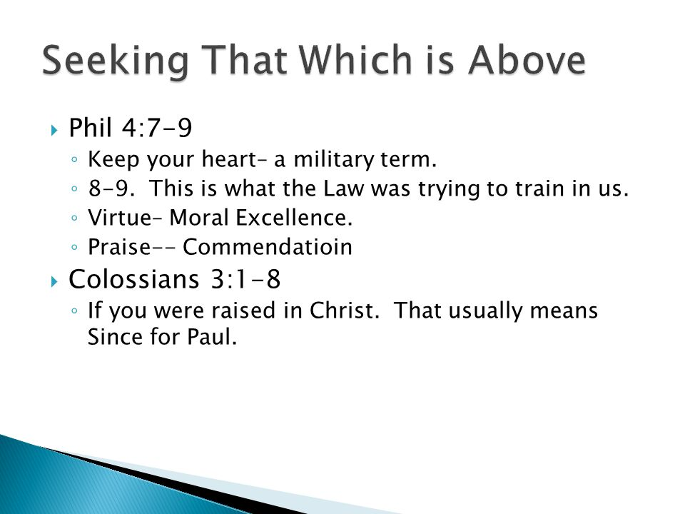  Phil 4:7-9 ◦ Keep your heart– a military term. ◦ 8-9. This is what the Law was trying to train in us. ◦ Virtue– Moral Excellence. ◦ Praise-- Commend