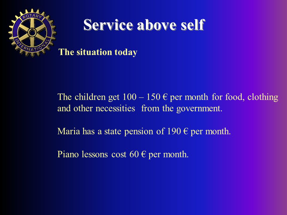 Service above self The children get 100 – 150 € per month for food, clothing and other necessities from the government.