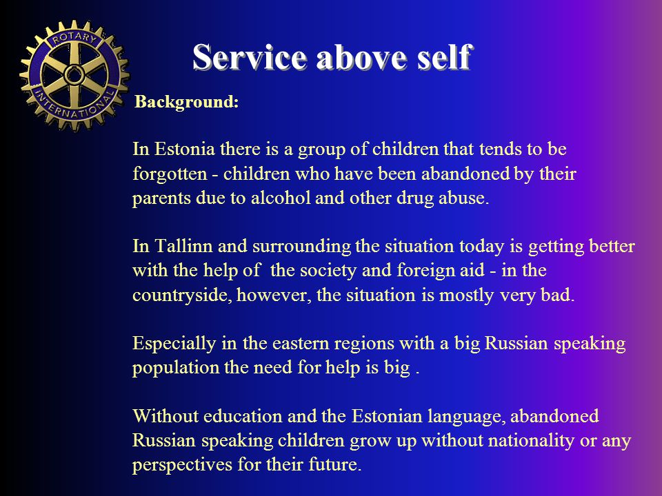 Service above self In Estonia there is a group of children that tends to be forgotten - children who have been abandoned by their parents due to alcohol and other drug abuse.