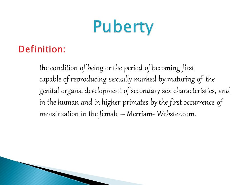 Definition: the condition of being or the period of becoming first capable of reproducing sexually marked by maturing of the genital organs, development of secondary sex characteristics, and in the human and in higher primates by the first occurrence of menstruation in the female – Merriam- Webster.com.