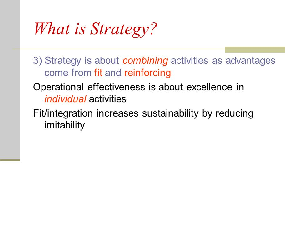 What is Strategy? 3) Strategy is about combining activities as advantages come from fit and reinforcing Operational effectiveness is about excellence