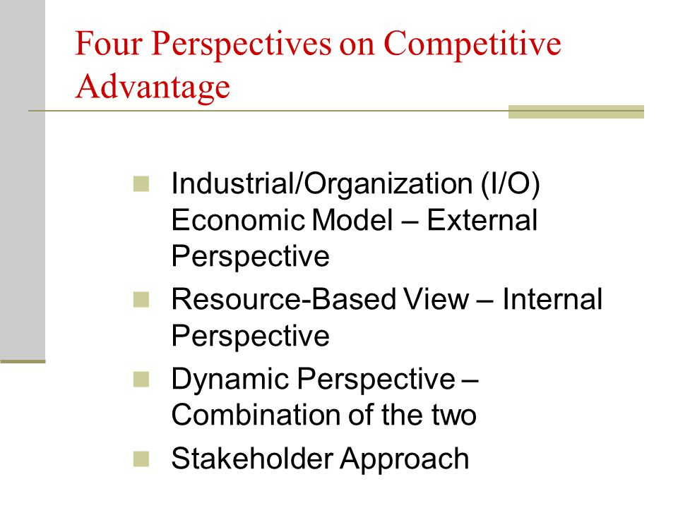 Four Perspectives on Competitive Advantage Industrial/Organization (I/O) Economic Model – External Perspective Resource-Based View – Internal Perspect