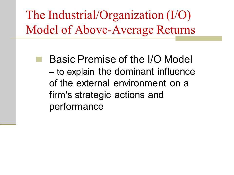 The Industrial/Organization (I/O) Model of Above-Average Returns Basic Premise of the I/O Model – to explain the dominant influence of the external en