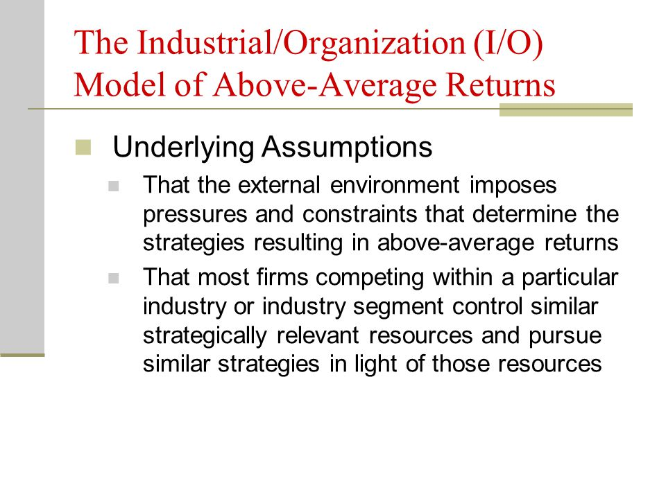 The Industrial/Organization (I/O) Model of Above-Average Returns Underlying Assumptions That the external environment imposes pressures and constraint